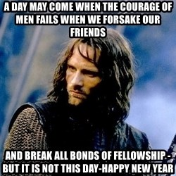Not this day Aragorn - a day may come when the courage of men fails when we forsake our friends  and break all bonds of fellowship -but it is not this day-happy new year