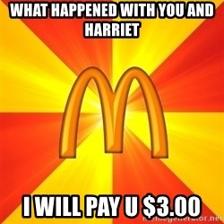 Maccas Meme - What happened with you and Harriet  I will pay u $3.00