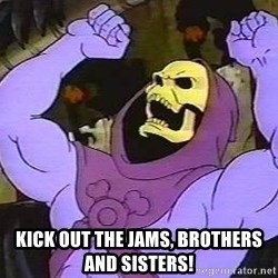 angry skeletor -  KICK OUT THE JAMS, BROTHERS AND SISTERS!