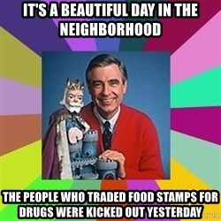 mr rogers  - it's a beautiful day in the neighborhood the people who traded food stamps for drugs were kicked out yesterday