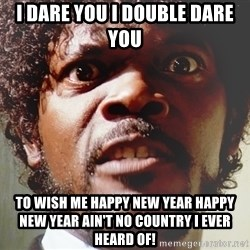 Mad Samuel L Jackson - I dare you I double dare you to wish me happy new year happy new year ain't no country I ever heard of!