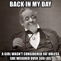 1889 [10] guy - back in my day a girl wasn't considered fat unless she weighed over 300 lbs