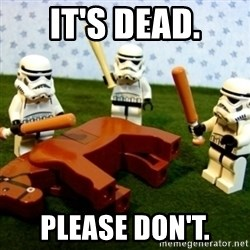 Storm troopers beating dead horse - It's dead. Please don't.