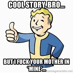 Cool Story Bro - COOL STORY, BRO... BUT I FUCK YOUR MOTHER IN *MINE*...