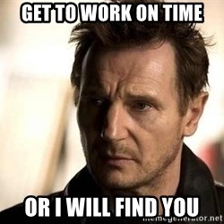 Liam Neeson meme - GET TO WORK ON TIME OR I WILL FIND YOU