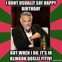 i dont usually - i dont usually say happy birthday but when i do, it's in Klingon.qoSlIj yItIv!