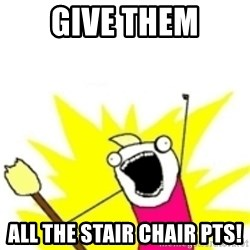 x all the y - GIVE THEM ALL THE STAIR CHAIR Pts!