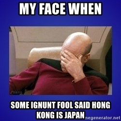 Picard facepalm  - My face when  some ignunt fool said Hong Kong is Japan