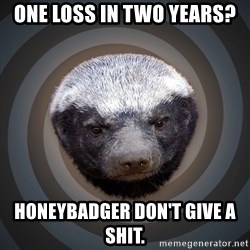 Fearless Honeybadger - One loss in two years?  Honeybadger don't give a shit.
