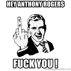 fuck you too - Hey Anthony Rogers  Fuck you !
