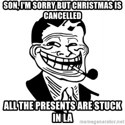 Troll Dad - Son, I'm sorry but christmas is cancelled All the presents are stuck in LA