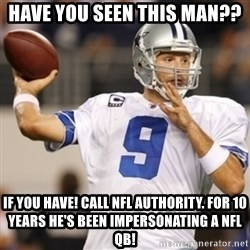 Tonyromo - have you seen this man?? if you have! call nfl authority. for 10 years he's been impersonating a nfl QB!
