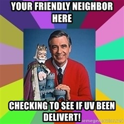 mr rogers  - your friendly NEIGHBOR here checking to see if uv been delivert!