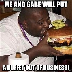 Fat man eating burger - Me and gabe will put  A buffet out of business!