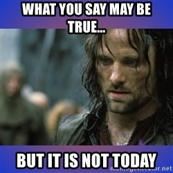 but it is not this day - What you say may be true... But it is not today