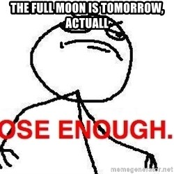 Close enough guy - the full moon is tomorrow,  actuall