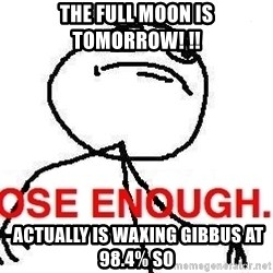 Close enough guy - the full moon is tomorrow! !!  actually is waxing gibbus at 98.4% so