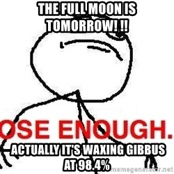 Close enough guy - the full moon is tomorrow! !!  actually it's waxing gibbus at 98.4%