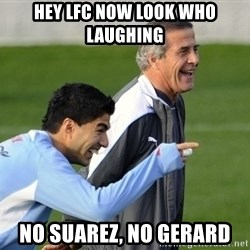 Luis Suarez - Hey lfc now look who laughing No suarez, no gerard