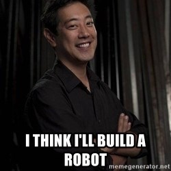 Most Interesting Geek In The World -  I think i'll build a robot