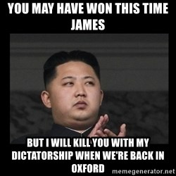 Kim Jong-hungry - you may have won this time james  but i will kill you with my dictatorship when we're back in oxford