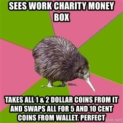 Choir Kiwi - sees work charity money box takes all 1 & 2 dollar coins from it and swaps all for 5 and 10 cent coins from wallet. PERFECT