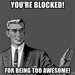 Correction Guy - you're blocked! for being too awesome!