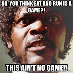 Mad Samuel L Jackson - So, you think eat and run is a game?! This ain't no game!!