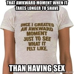 That Awkward Moment When - that awkward moment when it takes longer to shave than having sex