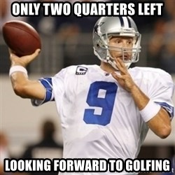 Tonyromo - Only two quarters left Looking forward to golfing