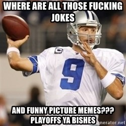 Tonyromo - where are all those fucking jokes  and funny picture memes??? PLAYOFFS YA BISHES