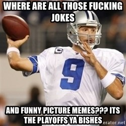 Tonyromo - where are all those fucking jokes  and funny picture memes??? ITS THE PLAYOFFS YA BISHES