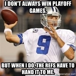 Tonyromo - I don't always win playoff games. But when I do, the refs have to hand it to me.