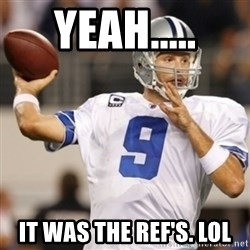 Tonyromo - Yeah..... It was the ref's. LOL