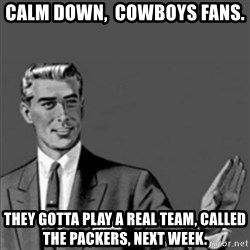Correction Guy - Calm down,  Cowboys fans. They gotta play a real team, called the Packers, next week.