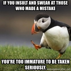 Unpopular Opinion Puffin - If you insult and swear at those who made a mistake You're too immature to be taken seriously.