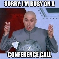 Dr Evil meme - Sorry, I'm busy on a  Conference Call