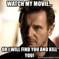 Liam Neeson meme - Watch my movie... Or I will find you and kill you!