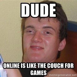 high/drunk guy - dude online is like the couch for games
