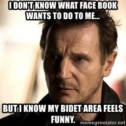 Liam Neeson meme - I don't know what face book wants to do to me... but I know my bidet area feels funny.