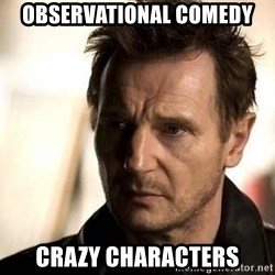 Liam Neeson meme - Observational comedy Crazy characters