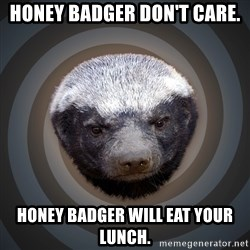 Fearless Honeybadger - Honey Badger don't care. Honey Badger will eat your lunch.