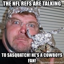 conspiracy nut - The NFL refs are talking To Sasquatch! He's a Cowboys fan!