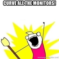 x all the y - curve all the monitors!