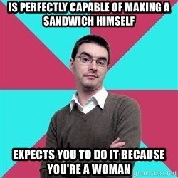 Privilege Denying Dude - is perfectly capable of making a sandwich himself expects you to do it because you're a woman
