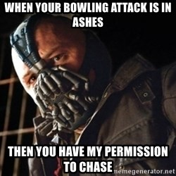 Only then you have my permission to die - When your bowling attack is in ashes Then you have my permission to chase