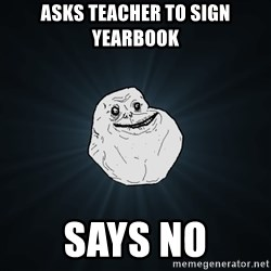 Forever Alone - asks teacher to sign yearbook says no