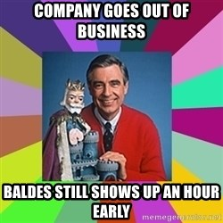 mr rogers  - Company goes out of business  Baldes still shows up an hour early