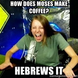 Unfunny/Uninformed Podcast Girl - How does Moses make coffee? Hebrews it