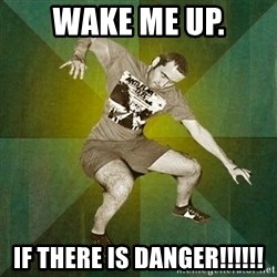 Progressive Mosh Guy - wake me up. if there is danger!!!!!!